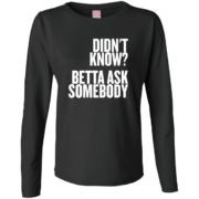 Didnt Know Ask Somebody – Womens Long Sleeve Custom Graphic Tee