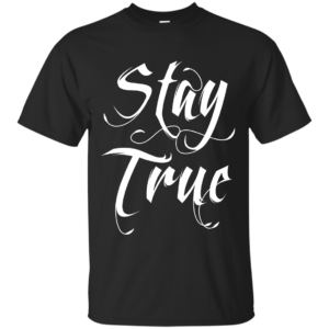 Stay True – Cool Hip Hop T Shirts for Guys