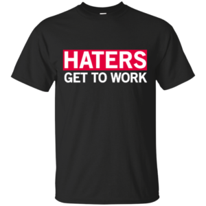 Haters Get To Work – Cool Tee Shirts for Women