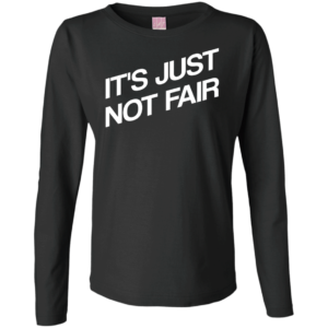 It's Just Not Fair – Ladies Cute Long Sleeve Tees