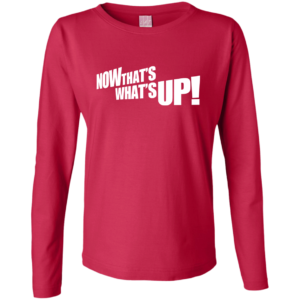 NOW THAT'S WHAT'S UP – Women's Long Sleeve Cool Custom T Shirt