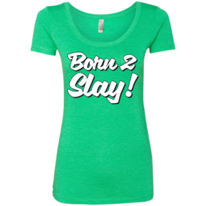 Born 2 Slay – Ladies Scoop Neck Tee Shirts