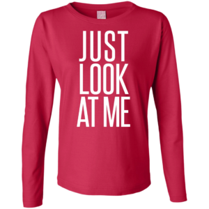 Just Look at Me – Ladies Cool Long Sleeve Shirts