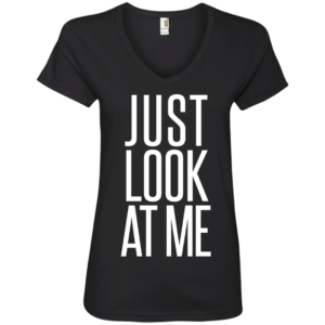 Just Look at Me – Ladies V Neck Graphic Tees Classy Club Wear