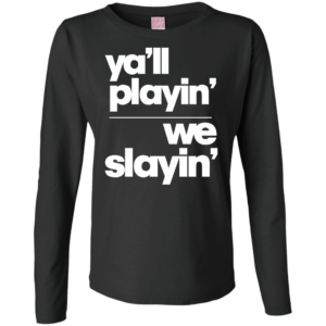 Yall Playin We Slayin – Women's Long Sleeve Custom Graphic Tee
